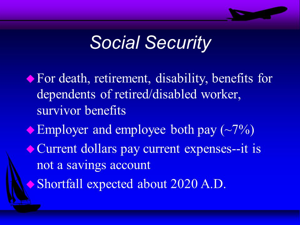 Social Security u For death, retirement, disability, benefits for dependents of retired/disabled worker, survivor benefits u Employer and employee both pay (~7%) u Current dollars pay current expenses--it is not a savings account u Shortfall expected about 2020 A.D.