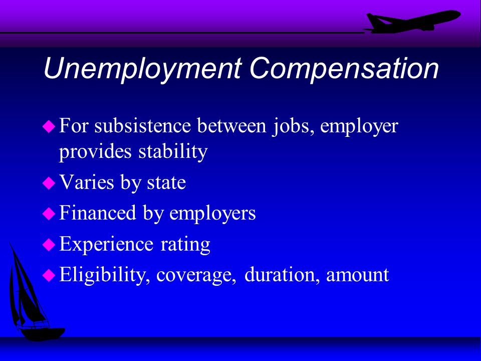 Unemployment Compensation u For subsistence between jobs, employer provides stability u Varies by state u Financed by employers u Experience rating u Eligibility, coverage, duration, amount