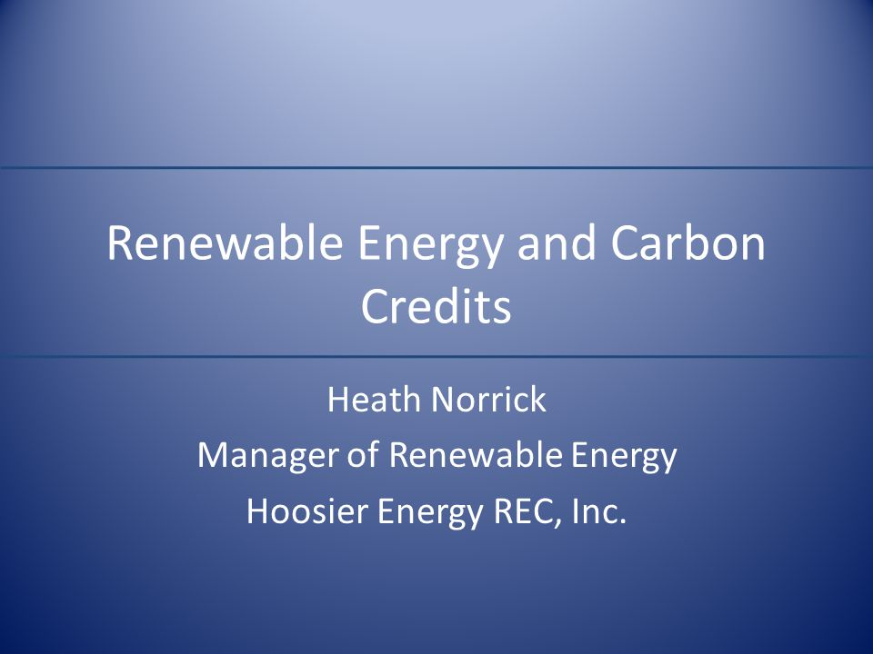 Renewable Energy and Carbon Credits Heath Norrick Manager of Renewable Energy Hoosier Energy REC, Inc.