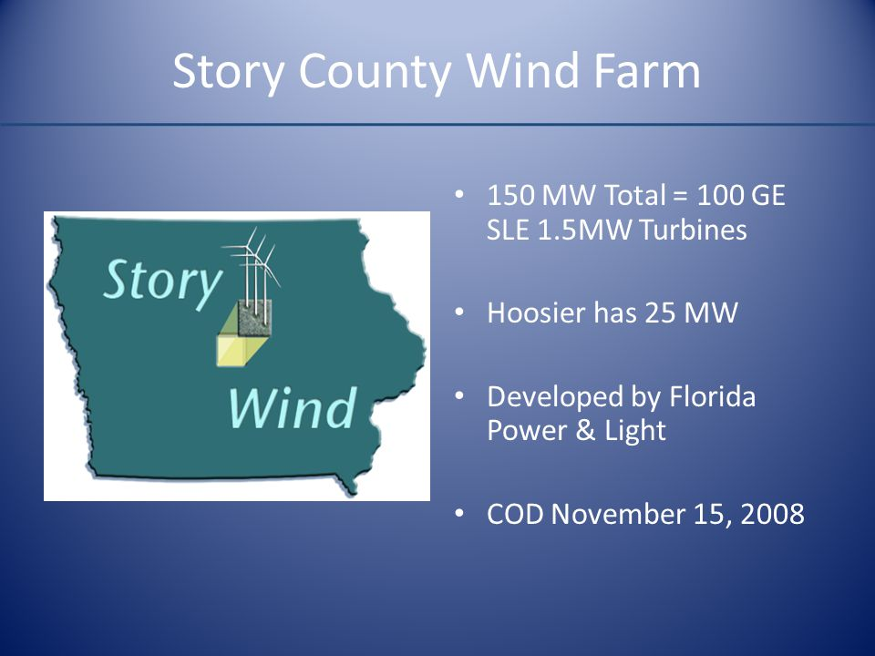 Story County Wind Farm 150 MW Total = 100 GE SLE 1.5MW Turbines Hoosier has 25 MW Developed by Florida Power & Light COD November 15, 2008