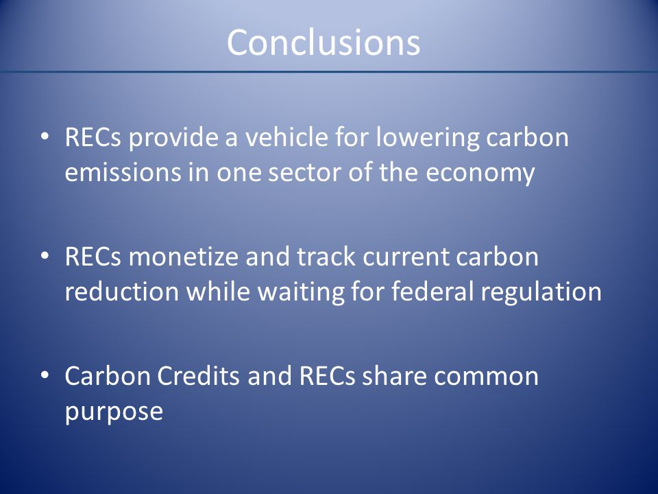 Conclusions RECs provide a vehicle for lowering carbon emissions in one sector of the economy RECs monetize and track current carbon reduction while w