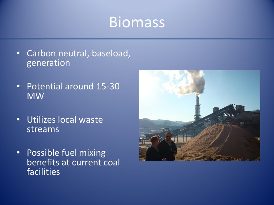 Biomass Carbon neutral, baseload, generation Potential around 15-30 MW Utilizes local waste streams Possible fuel mixing benefits at current coal faci