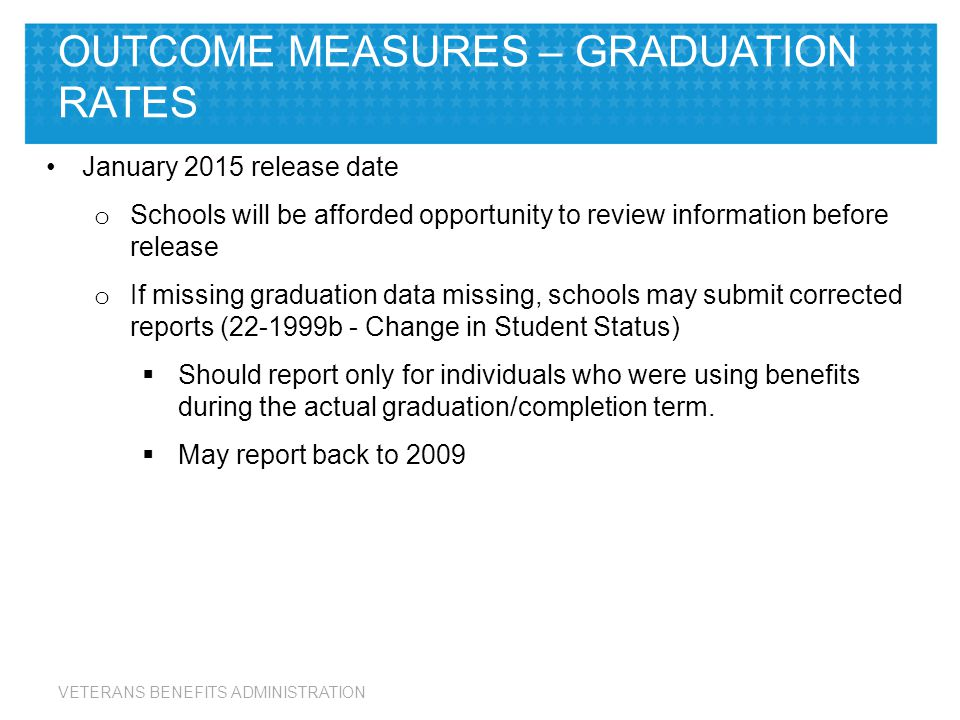 VETERANS BENEFITS ADMINISTRATION January 2015 release date o Schools will be afforded opportunity to review information before release o If missing graduation data missing, schools may submit corrected reports (22-1999b - Change in Student Status)  Should report only for individuals who were using benefits during the actual graduation/completion term.