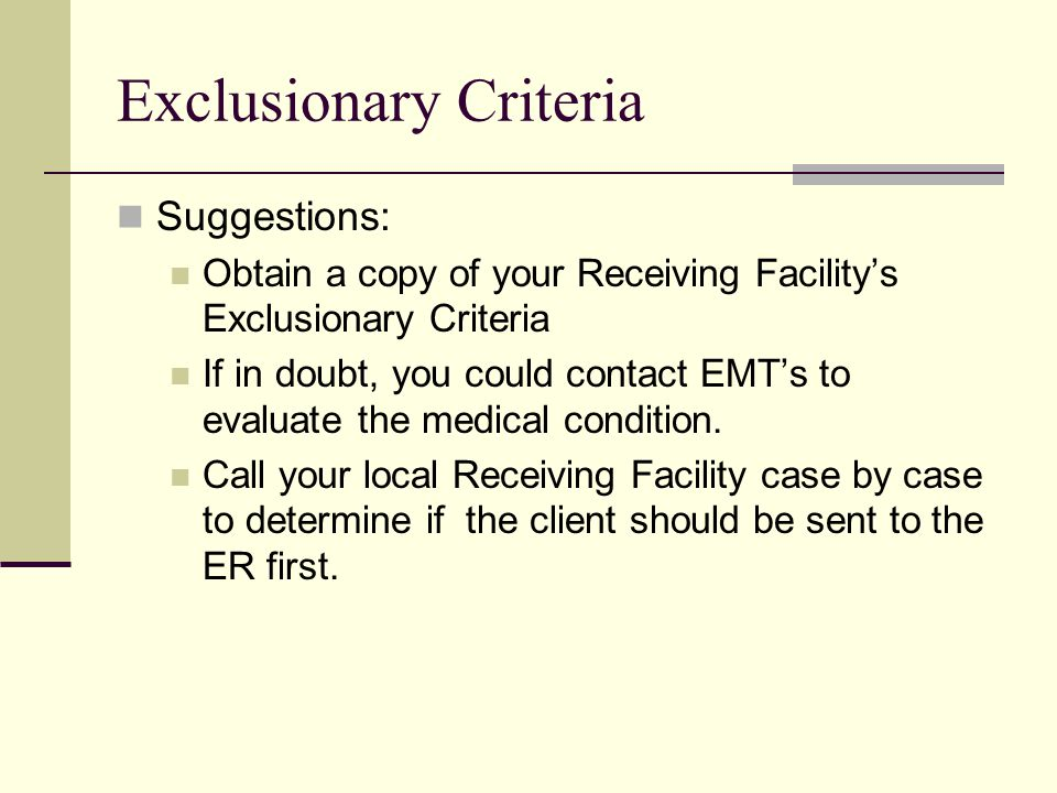 Exclusionary Criteria Suggestions: Obtain a copy of your Receiving Facility's Exclusionary Criteria If in doubt, you could contact EMT's to evaluate the medical condition.