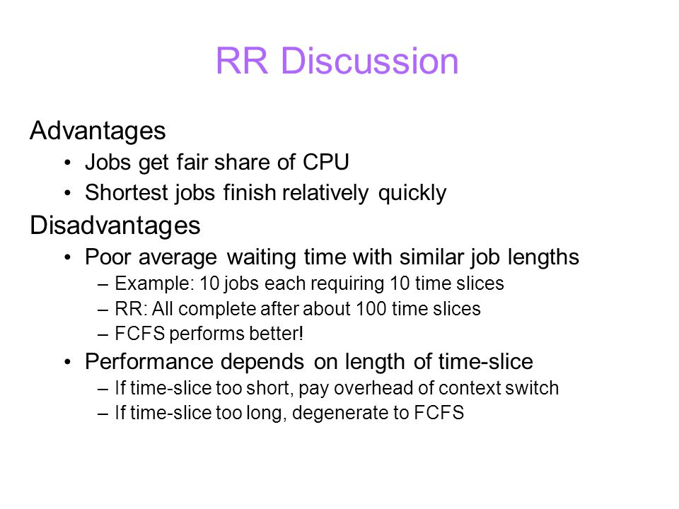 RR Discussion Advantages Jobs get fair share of CPU Shortest jobs finish relatively quickly Disadvantages Poor average waiting time with similar job lengths –Example: 10 jobs each requiring 10 time slices –RR: All complete after about 100 time slices –FCFS performs better.