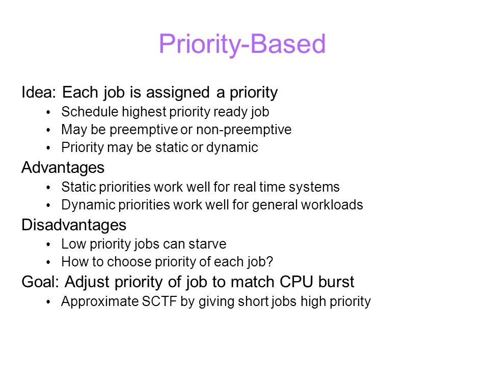 Priority-Based Idea: Each job is assigned a priority Schedule highest priority ready job May be preemptive or non-preemptive Priority may be static or dynamic Advantages Static priorities work well for real time systems Dynamic priorities work well for general workloads Disadvantages Low priority jobs can starve How to choose priority of each job.