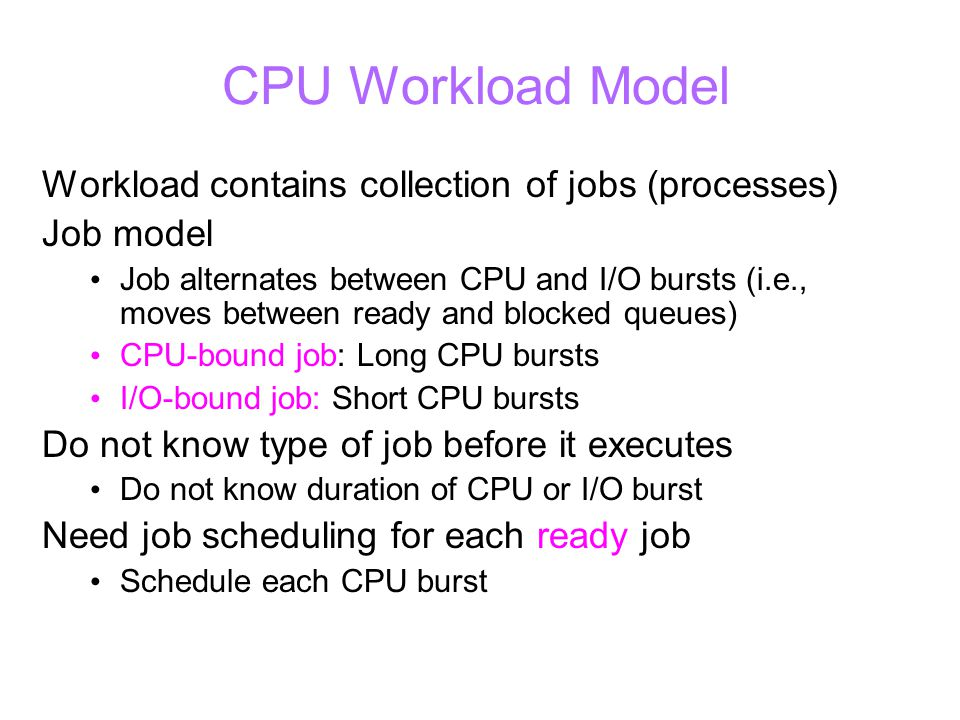 CPU Workload Model Workload contains collection of jobs (processes) Job model Job alternates between CPU and I/O bursts (i.e., moves between ready and blocked queues) CPU-bound job: Long CPU bursts I/O-bound job: Short CPU bursts Do not know type of job before it executes Do not know duration of CPU or I/O burst Need job scheduling for each ready job Schedule each CPU burst
