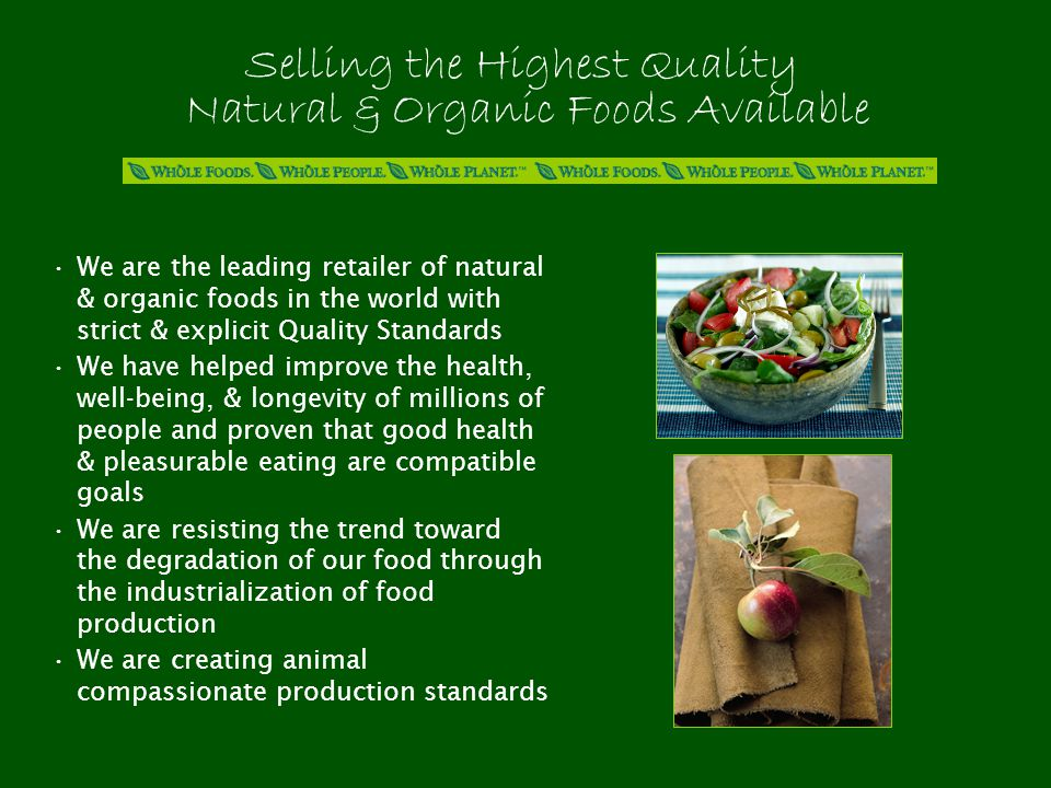 Selling the Highest Quality Natural & Organic Foods Available We are the leading retailer of natural & organic foods in the world with strict & explicit Quality Standards We have helped improve the health, well-being, & longevity of millions of people and proven that good health & pleasurable eating are compatible goals We are resisting the trend toward the degradation of our food through the industrialization of food production We are creating animal compassionate production standards