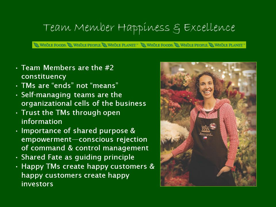 Team Member Happiness & Excellence Team Members are the #2 constituency TMs are ends not means Self-managing teams are the organizational cells of the business Trust the TMs through open information Importance of shared purpose & empowerment—conscious rejection of command & control management Shared Fate as guiding principle Happy TMs create happy customers & happy customers create happy investors