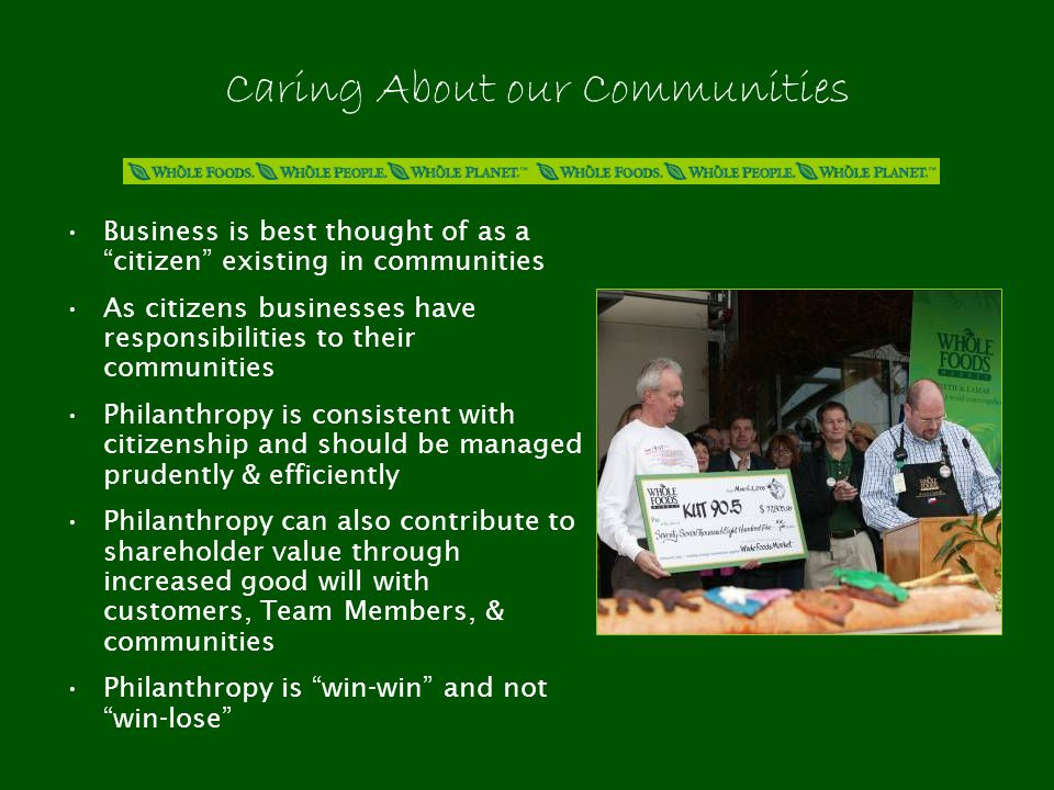 Caring About our Communities Business is best thought of as a citizen existing in communities As citizens businesses have responsibilities to their communities Philanthropy is consistent with citizenship and should be managed prudently & efficiently Philanthropy can also contribute to shareholder value through increased good will with customers, Team Members, & communities Philanthropy is win-win and not win-lose