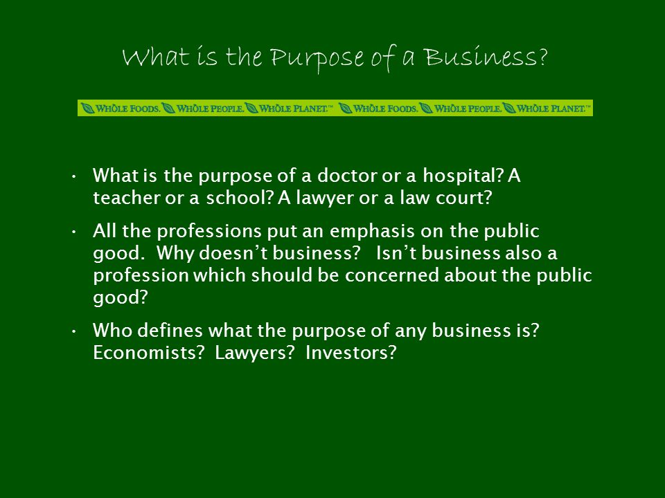 The Answer Depends Upon Who is Asking the Question Customers want high quality, low prices, & good service Employees want fair wages and benefits, good working conditions, fulfilling work Investors want increasing sales, profits, & shareholder value Communities want jobs, taxes, donations, minimal environmental impacts Entrepreneurs who create & build the business are the ones who ultimately define its purpose