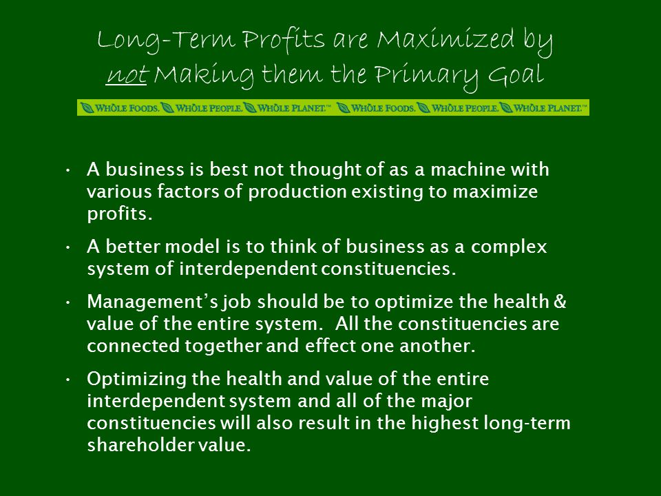 Long-Term Profits are Maximized by not Making them the Primary Goal A business is best not thought of as a machine with various factors of production existing to maximize profits.
