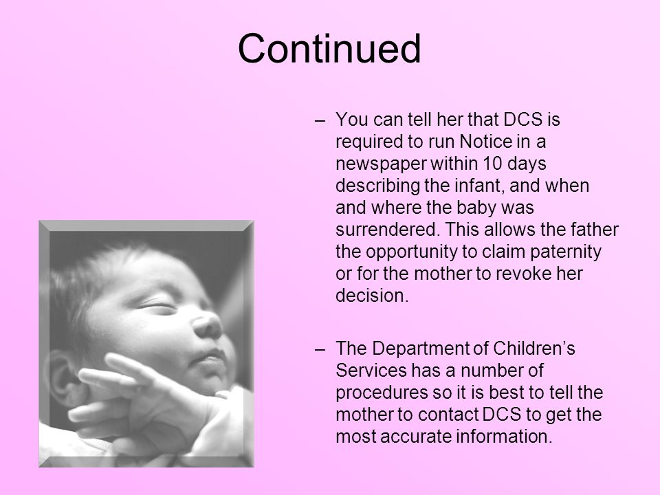 Continued –You can tell her that DCS is required to run Notice in a newspaper within 10 days describing the infant, and when and where the baby was su