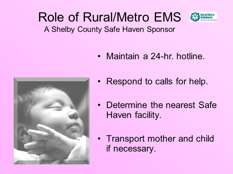 Role of Rural/Metro EMS A Shelby County Safe Haven Sponsor Respond to calls for help. Determine the nearest Safe Haven facility. Transport mother and