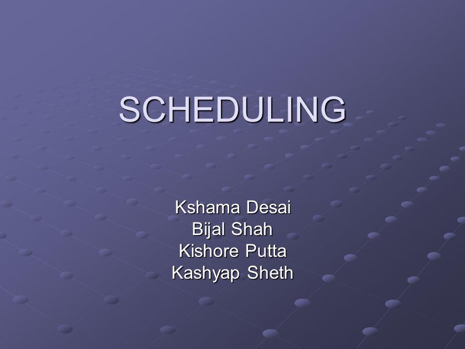 SCHEDULING Kshama Desai Bijal Shah Kishore Putta Kashyap Sheth