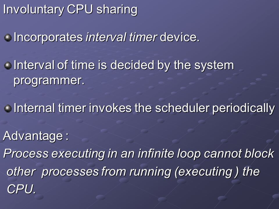 Involuntary CPU sharing Incorporates interval timer device. Interval of time is decided by the system programmer. Internal timer invokes the scheduler
