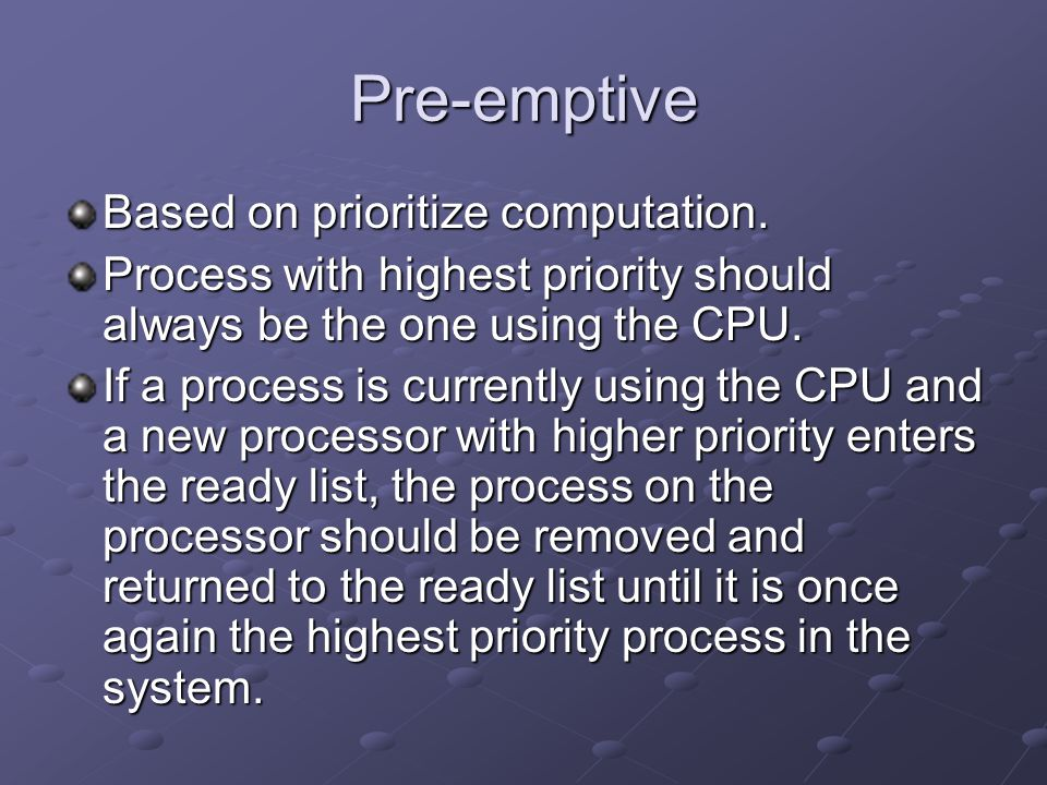 Pre-emptive Based on prioritize computation. Process with highest priority should always be the one using the CPU. If a process is currently using the