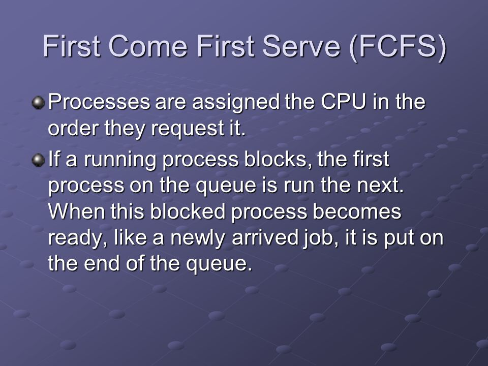 First Come First Serve (FCFS) Processes are assigned the CPU in the order they request it. If a running process blocks, the first process on the queue