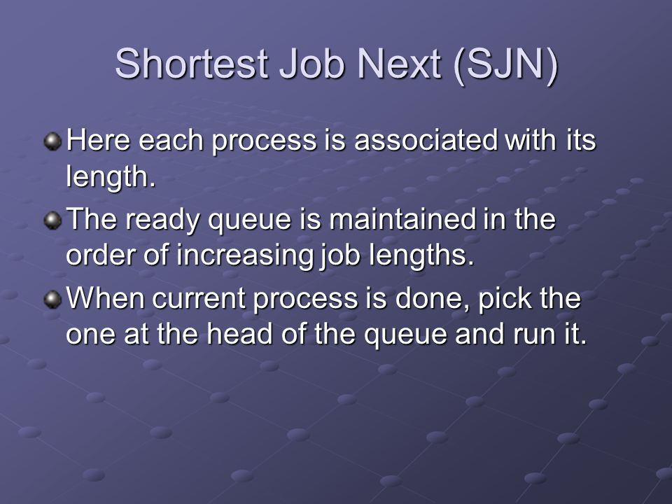 Shortest Job Next (SJN) Here each process is associated with its length. The ready queue is maintained in the order of increasing job lengths. When cu