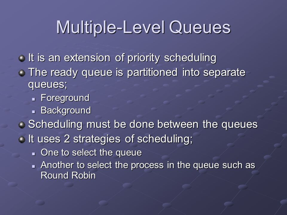 Multiple-Level Queues It is an extension of priority scheduling The ready queue is partitioned into separate queues; Foreground Foreground Background