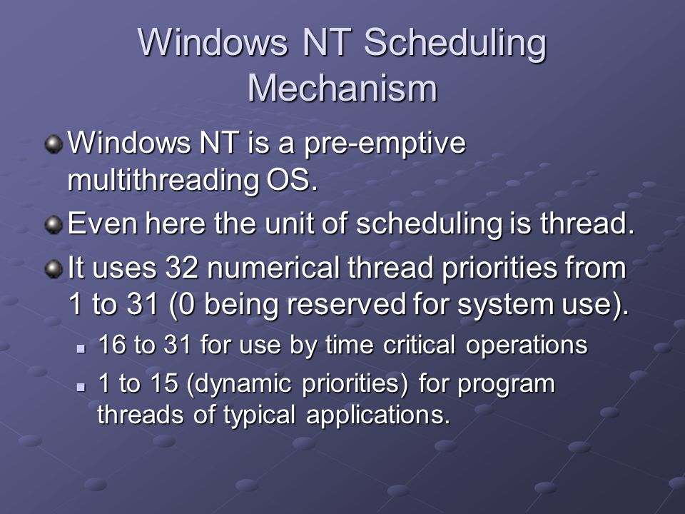 Windows NT Scheduling Mechanism Windows NT is a pre-emptive multithreading OS. Even here the unit of scheduling is thread. It uses 32 numerical thread