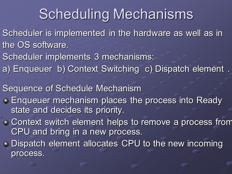 Scheduling Mechanisms Scheduler is implemented in the hardware as well as in the OS software. Scheduler implements 3 mechanisms: a) Enqueuer b) Contex