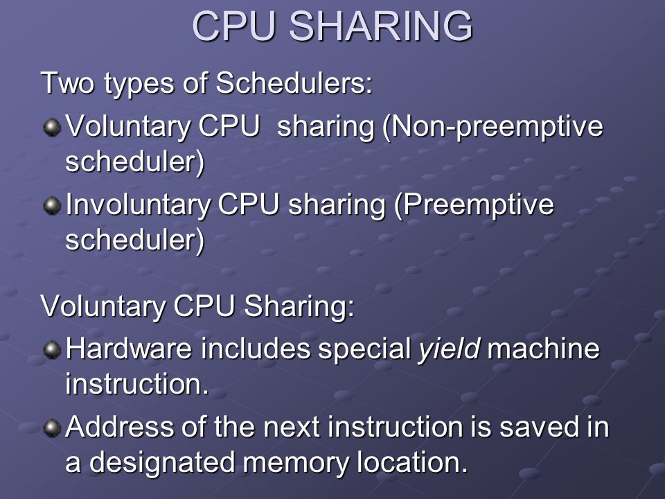 CPU SHARING Two types of Schedulers: Voluntary CPU sharing (Non-preemptive scheduler) Involuntary CPU sharing (Preemptive scheduler) Voluntary CPU Sha