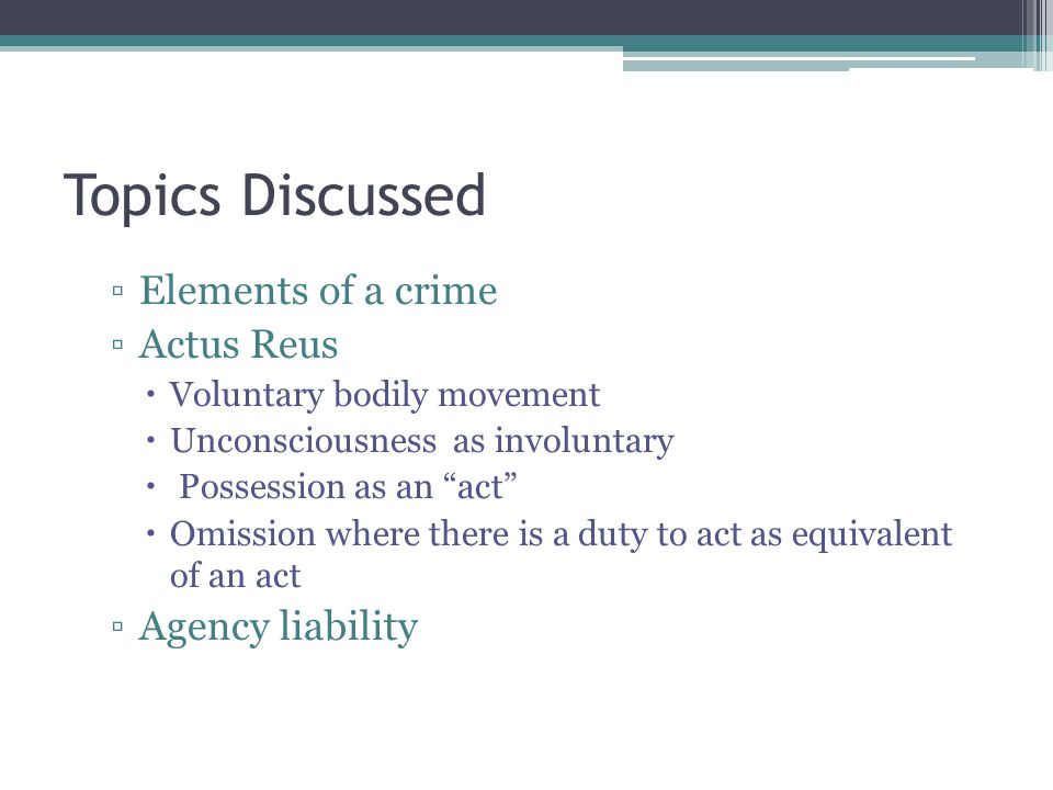Topics Discussed ▫Elements of a crime ▫Actus Reus  Voluntary bodily movement  Unconsciousness as involuntary  Possession as an act  Omission where there is a duty to act as equivalent of an act ▫Agency liability
