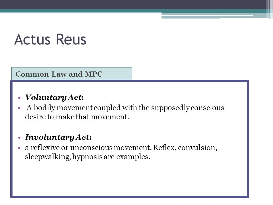 Actus Reus: Voluntary Voluntary Act: Model Penal Code ▫The following are NOT voluntary acts:  A reflex or convulsion;  A bodily movement during unconsciousness or sleep;  Conduct during hypnosis or resulting from hypnotic suggestion;  A bodily movement that otherwise is not a product of the effort or determination of the actor, either conscious or habitual.
