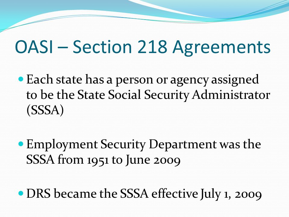 OASI – Section 218 Agreements Each state has a person or agency assigned to be the State Social Security Administrator (SSSA) Employment Security Department was the SSSA from 1951 to June 2009 DRS became the SSSA effective July 1, 2009