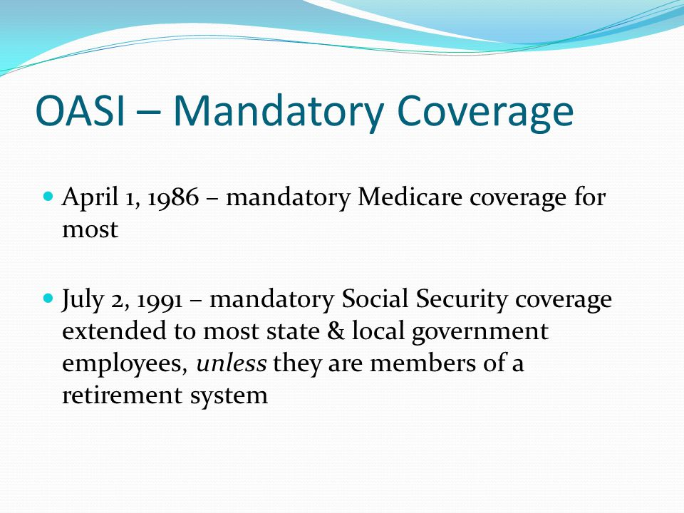 OASI – Mandatory Coverage April 1, 1986 – mandatory Medicare coverage for most July 2, 1991 – mandatory Social Security coverage extended to most stat