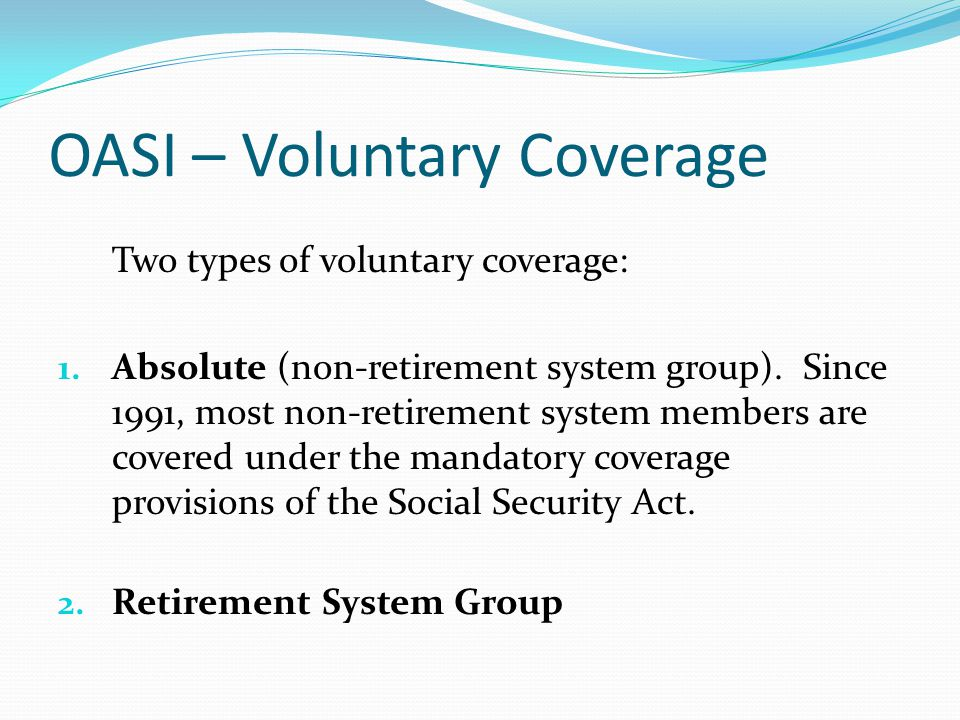 OASI – Voluntary Coverage Two types of voluntary coverage: 1. Absolute (non-retirement system group). Since 1991, most non-retirement system members a