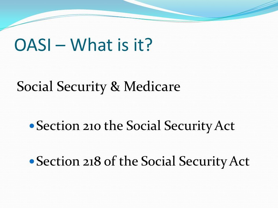 OASI – What is it? Social Security & Medicare Section 210 the Social Security Act Section 218 of the Social Security Act