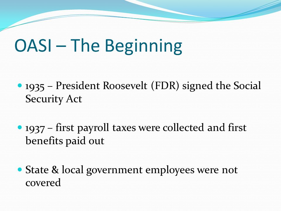OASI – The Beginning 1935 – President Roosevelt (FDR) signed the Social Security Act 1937 – first payroll taxes were collected and first benefits paid
