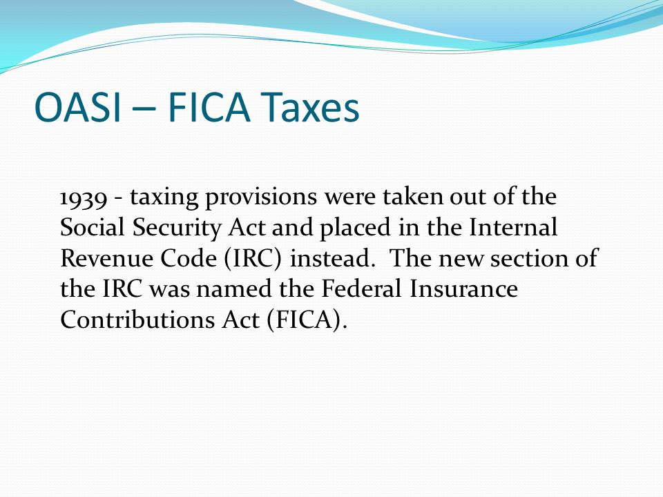 OASI – FICA Taxes 1939 - taxing provisions were taken out of the Social Security Act and placed in the Internal Revenue Code (IRC) instead.