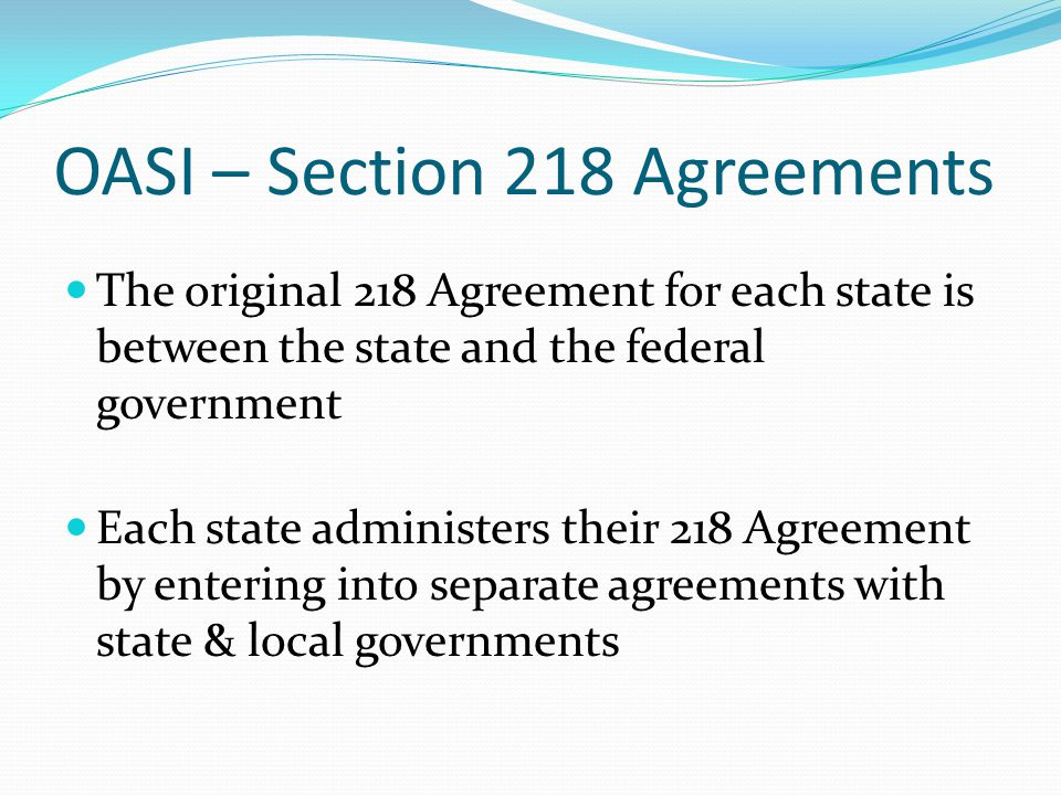 OASI – Section 218 Agreements The original 218 Agreement for each state is between the state and the federal government Each state administers their 2