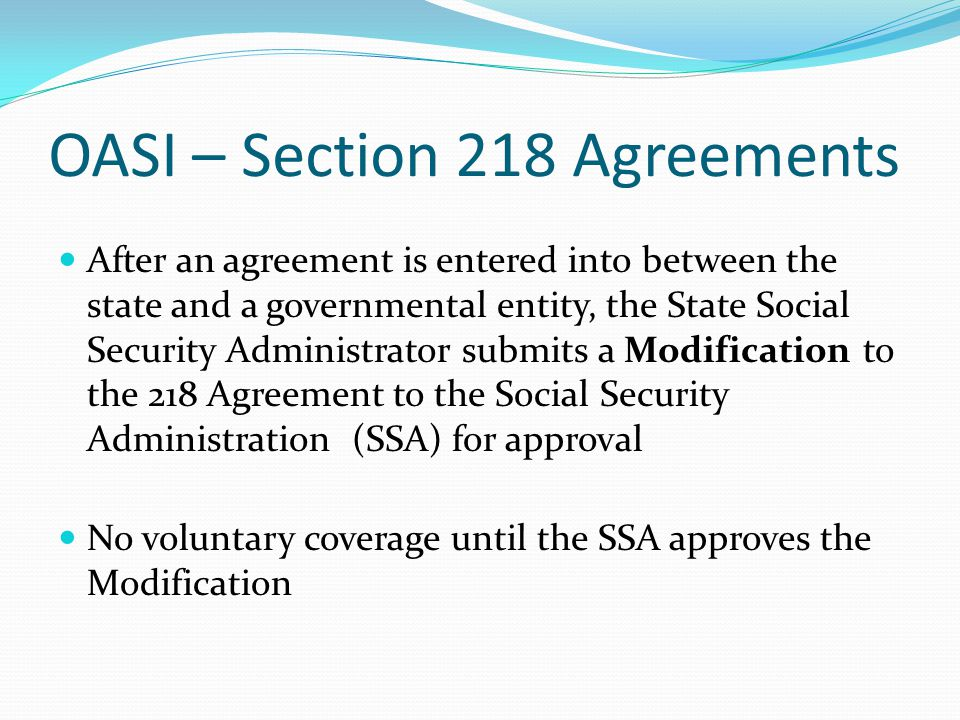 OASI – Section 218 Agreements After an agreement is entered into between the state and a governmental entity, the State Social Security Administrator