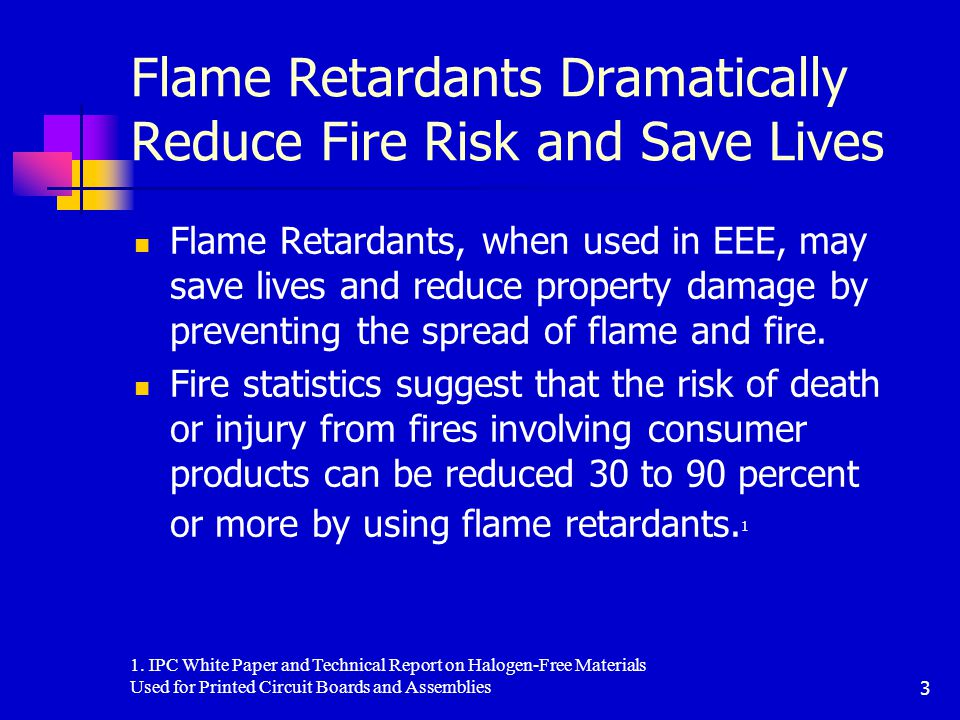 3 Flame Retardants Dramatically Reduce Fire Risk and Save Lives Flame Retardants, when used in EEE, may save lives and reduce property damage by preventing the spread of flame and fire.