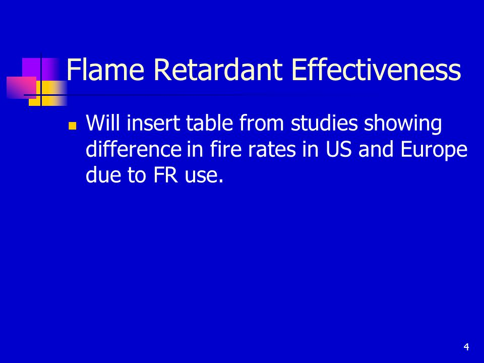 4 Flame Retardant Effectiveness Will insert table from studies showing difference in fire rates in US and Europe due to FR use.