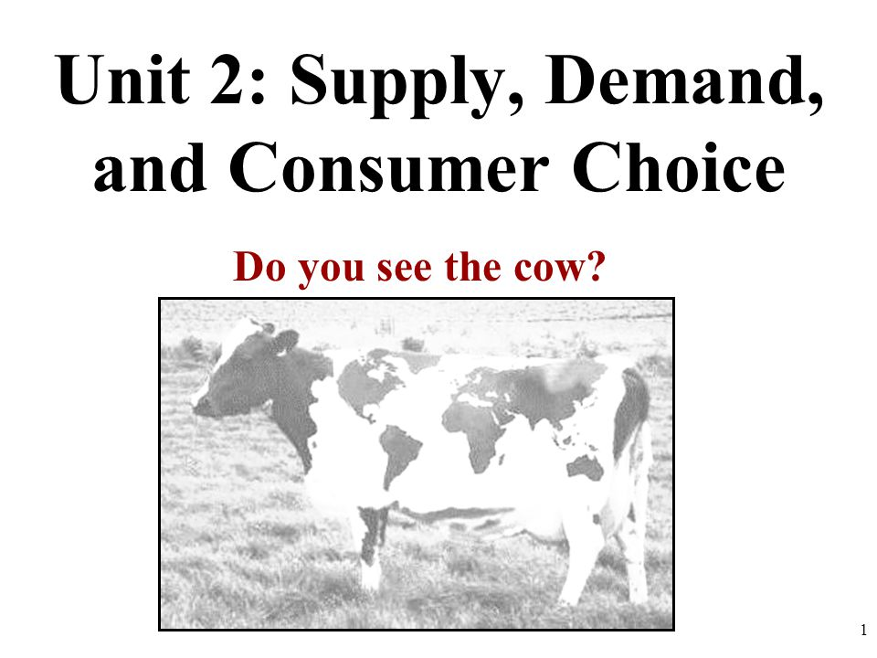 Unit 2: Supply, Demand, and Consumer Choice Do you see the cow 1