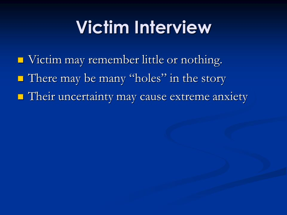 "Victim Interview Victim may remember little or nothing. Victim may remember little or nothing. There may be many ""holes"" in the story There may be man"