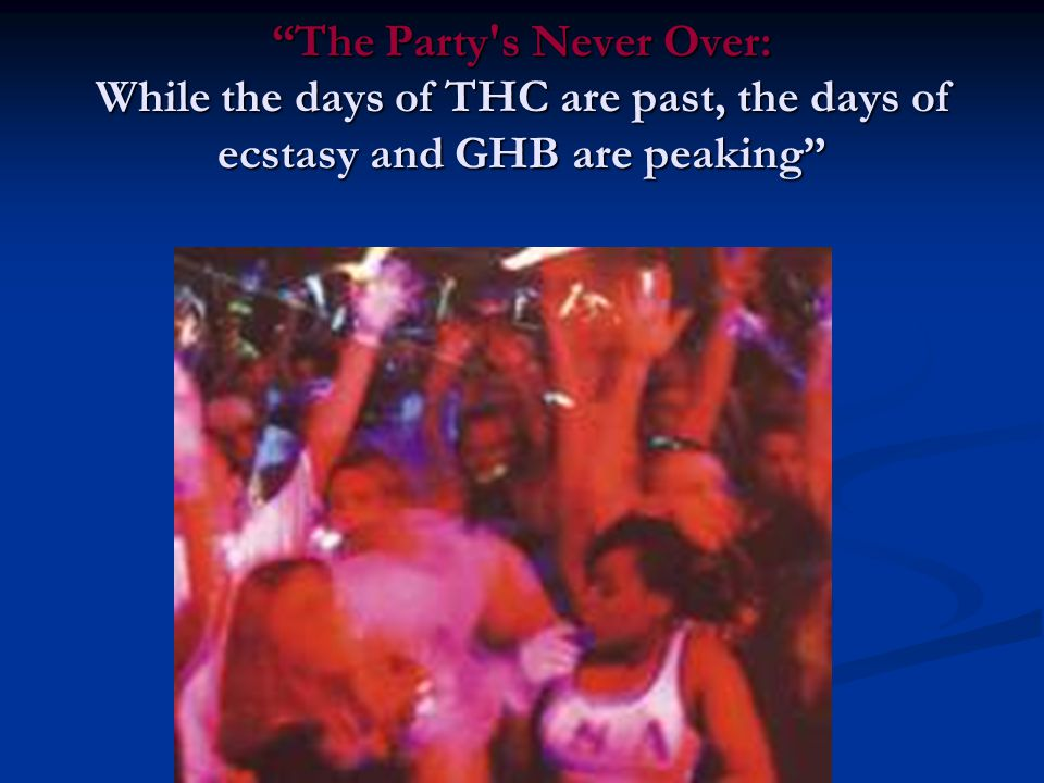 """The Party's Never Over: While the days of THC are past, the days of ecstasy and GHB are peaking"""