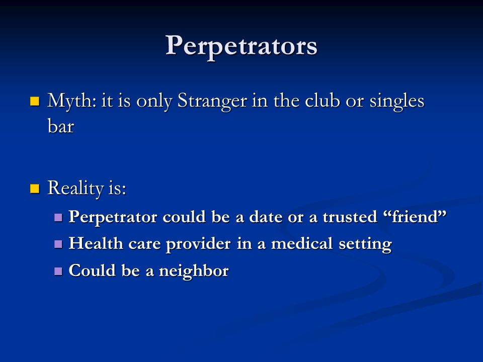 Perpetrators Myth: it is only Stranger in the club or singles bar Myth: it is only Stranger in the club or singles bar Reality is: Reality is: Perpetr