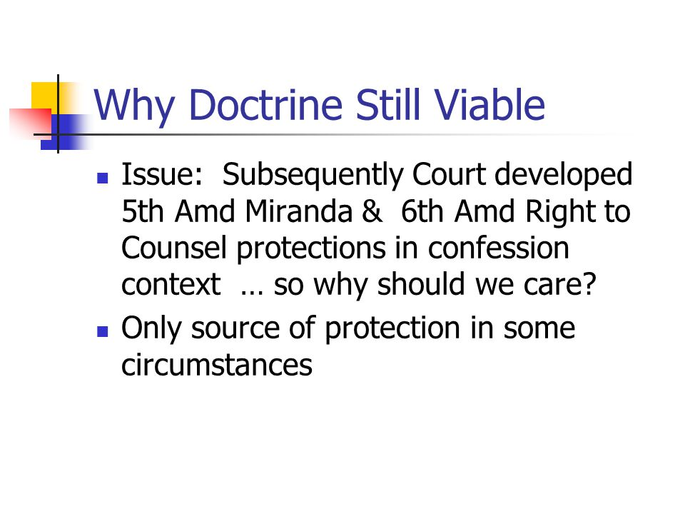 Why Doctrine Still Viable Issue: Subsequently Court developed 5th Amd Miranda & 6th Amd Right to Counsel protections in confession context … so why sh