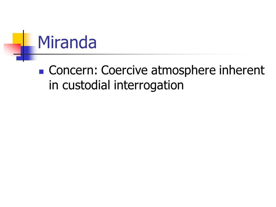 Miranda Concern: Coercive atmosphere inherent in custodial interrogation