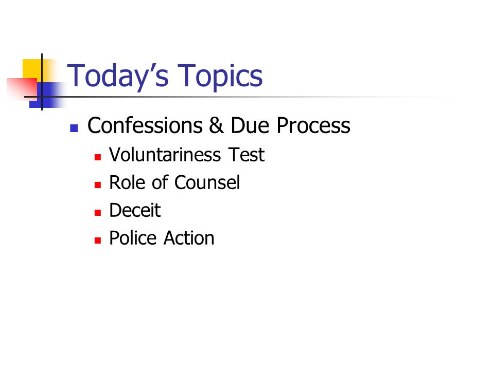 Today's Topics Confessions & Due Process Voluntariness Test Role of Counsel Deceit Police Action
