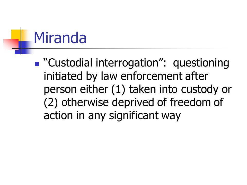 Miranda Custodial interrogation : questioning initiated by law enforcement after person either (1) taken into custody or (2) otherwise deprived of freedom of action in any significant way