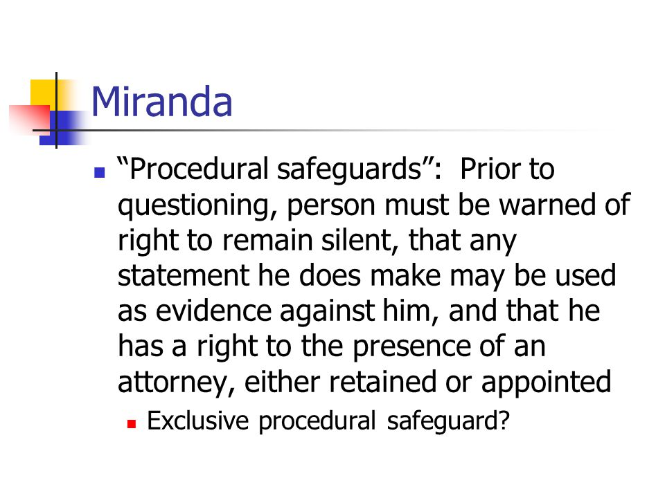 Miranda Procedural safeguards : Prior to questioning, person must be warned of right to remain silent, that any statement he does make may be used as evidence against him, and that he has a right to the presence of an attorney, either retained or appointed Exclusive procedural safeguard