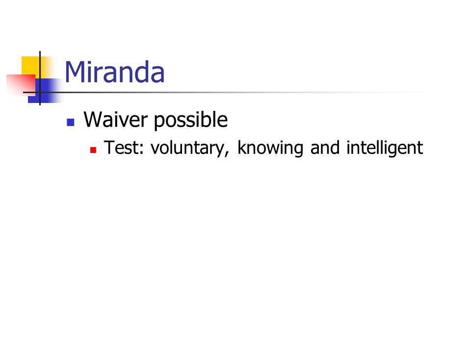 Miranda Waiver possible Test: voluntary, knowing and intelligent