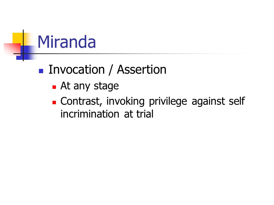 Miranda Invocation / Assertion At any stage Contrast, invoking privilege against self incrimination at trial